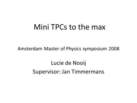 Amsterdam Master of Physics symposium 2008 Lucie de Nooij Supervisor: Jan Timmermans Mini TPCs to the max.
