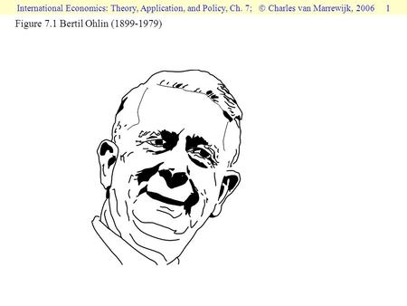 International Economics: Theory, Application, and Policy, Ch. 7;  Charles van Marrewijk, 2006 1 Figure 7.1 Bertil Ohlin (1899-1979)