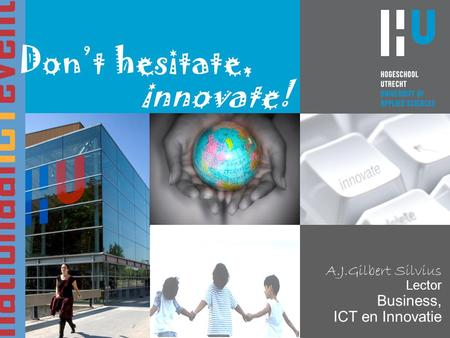 A.J.Gilbert Silvius Lector Business, ICT en Innovatie Don't hesitate, innovate!