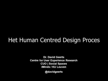 Het Human Centred Design Proces Dr. David Geerts Centre for User Experience Research CUO | Social Spaces iMinds / KU