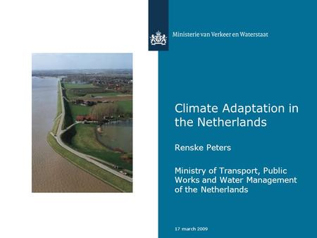 17 march 2009 Climate Adaptation in the Netherlands Renske Peters Ministry of Transport, Public Works and Water Management of the Netherlands.