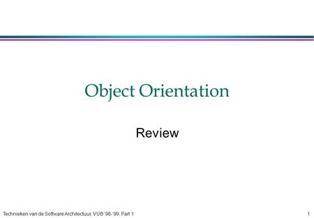 Technieken van de Software Architectuur, VUB '98-'99, Part 11 Object Orientation Review.