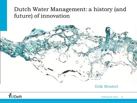 1 Challenge the future Dutch Water Management: a history (and future) of innovation Erik Mostert.