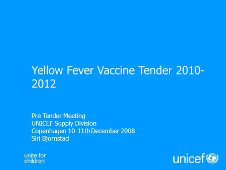 Pre Tender Meeting UNICEF Supply Division Copenhagen 10-11th December 2008 Siri Bjornstad Yellow Fever Vaccine Tender 2010- 2012.