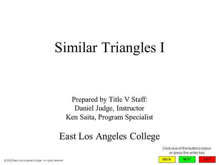 Similar Triangles I Prepared by Title V Staff: Daniel Judge, Instructor Ken Saita, Program Specialist East Los Angeles College EXIT BACKNEXT © 2002 East.