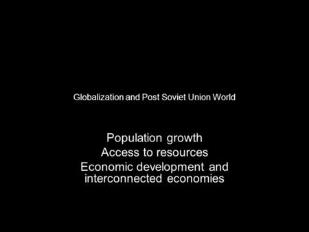 Globalization and Post Soviet Union World Population growth Access to resources Economic development and interconnected economies.