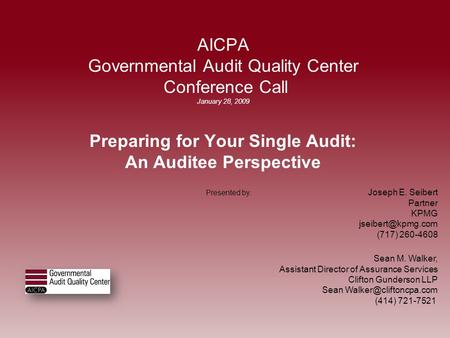 AICPA Governmental Audit Quality Center Conference Call January 28, 2009 Preparing for Your Single Audit: An Auditee Perspective Presented by : Joseph.