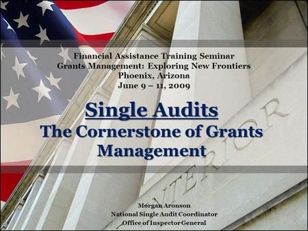 Single Audits The Cornerstone of Grants Management Financial Assistance Training Seminar Grants Management: Exploring New Frontiers Phoenix, Arizona June.