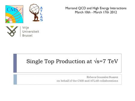 Single Top Production at √s=7 TeV Rebeca Gonzalez Suarez on behalf of the CMS and ATLAS collaborations Moriond QCD and High Energy Interactions March 10th.
