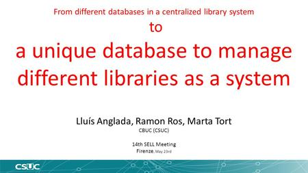 From different databases in a centralized library system to a unique database to manage different libraries as a system Lluís Anglada, Ramon Ros, Marta.