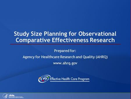 Study Size Planning for Observational Comparative Effectiveness Research Prepared for: Agency for Healthcare Research and Quality (AHRQ) www.ahrq.gov.