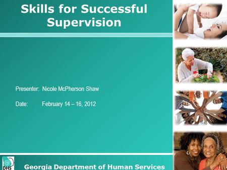 Skills for Successful Supervision Presenter: Nicole McPherson Shaw Date: February 14 – 16, 2012 Georgia Department of Human Services.