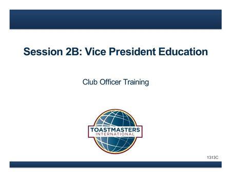 Session 2B: Vice President Education Club Officer Training 1313C.
