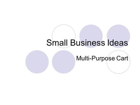 Small Business Ideas Multi-Purpose Cart. Goal of the Small Business Group Because wheelchair users have many hindrances in finding employment, our goal.