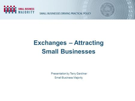 Presentation by Terry Gardiner Small Business Majority Exchanges – Attracting Small Businesses.