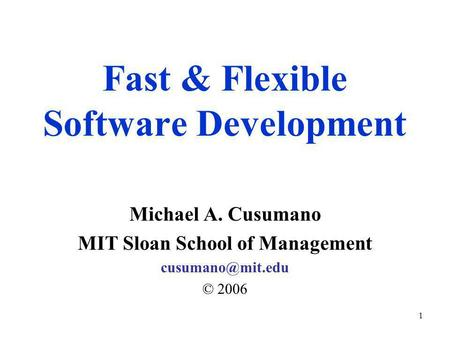 1 Fast & Flexible Software Development Michael A. Cusumano MIT Sloan School of Management © 2006.