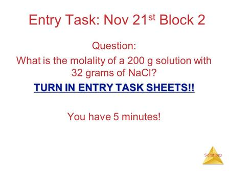Solutions Entry Task: Nov 21 st Block 2 Question: What is the molality of a 200 g solution with 32 grams of NaCl? TURN IN ENTRY TASK SHEETS!! You have.