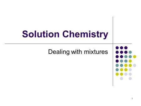 Solution Chemistry Dealing with mixtures 1. Solutions A solution is a homogenous mixture consisting of a solvent and at least one solute. The solvent.