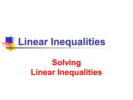 Linear Inequalities Solving Linear Inequalities. 7/2/2013 Linear Inequalities 2 2 Meanings and Solutions What does f(x) < g(x) mean? f(x) < g(x) is an.