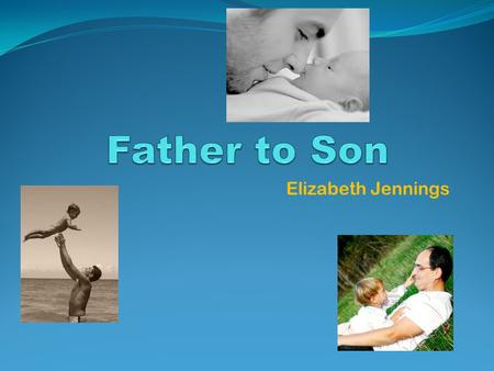 Elizabeth Jennings. …… a lamenting father FATHER TO SON THE ONGOING CONFLICT BETWEEN FATHER AND SON The poem revolves around a conflict between father.