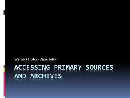 Warwick History Dissertation. Questions 1. Do you need to use 'primary sources' and 'archives' in writing a dissertation? 2. What do these two terms mean?