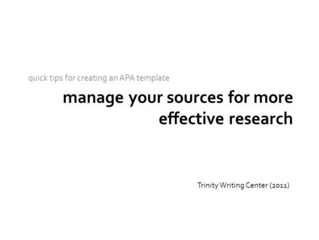 Manage your sources for more effective research quick tips for creating an APA template Trinity Writing Center (2011)