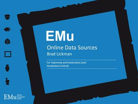 EMu Online Data Sources Brad Lickman For Taxonomy and Geolocation (and Vocabulary Control)