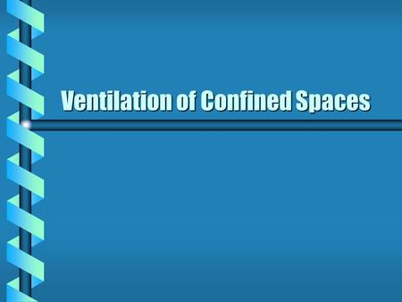 Ventilation of Confined Spaces Confined Space Ventilation b Confined spaces are not normally designed for convenient ventilation b Must take steps to: