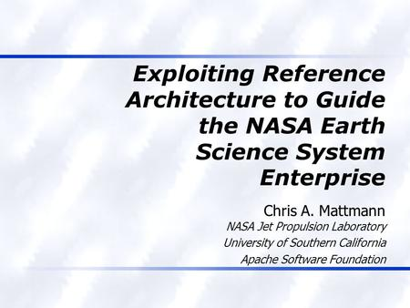Exploiting Reference Architecture to Guide the NASA Earth Science System Enterprise Chris A. Mattmann NASA Jet Propulsion Laboratory University of Southern.