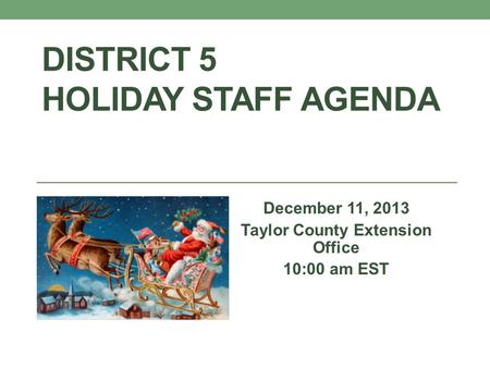DISTRICT 5 HOLIDAY STAFF AGENDA December 11, 2013 Taylor County Extension Office 10:00 am EST.
