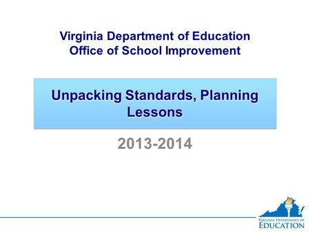 Unpacking Standards, Planning Lessons Virginia Department of Education Office of School Improvement 2013-2014.