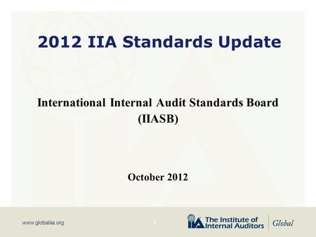 Www.globaliia.org 2012 IIA Standards Update International Internal Audit Standards Board (IIASB) October 2012 1.