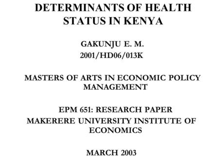 DETERMINANTS OF HEALTH STATUS IN KENYA GAKUNJU E. M. 2001/HD06/013K MASTERS OF ARTS IN ECONOMIC POLICY MANAGEMENT EPM 651: RESEARCH PAPER MAKERERE UNIVERSITY.