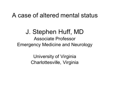 A case of altered mental status J. Stephen Huff, MD Associate Professor Emergency Medicine and Neurology University of Virginia Charlottesville, Virginia.