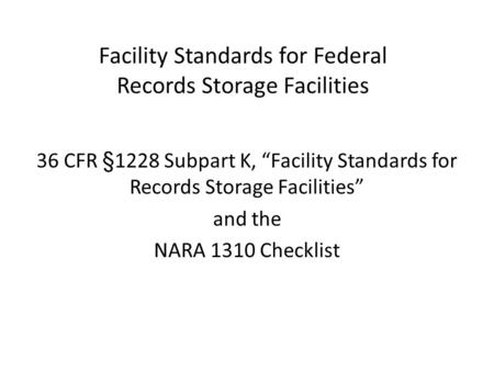 "Facility Standards for Federal Records Storage Facilities 36 CFR §1228 Subpart K, ""Facility Standards for Records Storage Facilities"" and the NARA 1310."