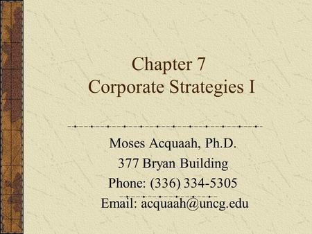 Chapter 7 Corporate Strategies I Moses Acquaah, Ph.D. 377 Bryan Building Phone: (336) 334-5305
