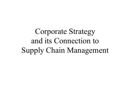 Corporate Strategy and its Connection to Supply Chain Management.