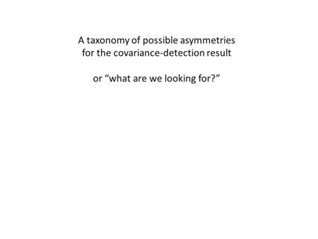 "A taxonomy of possible asymmetries for the covariance-detection result or ""what are we looking for?"""