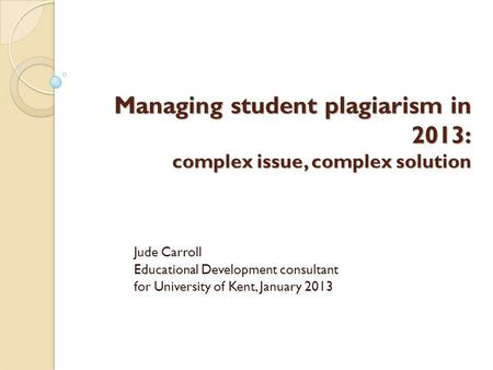 Managing student plagiarism in 2013: complex issue, complex solution Jude Carroll Educational Development consultant for University of Kent, January 2013.