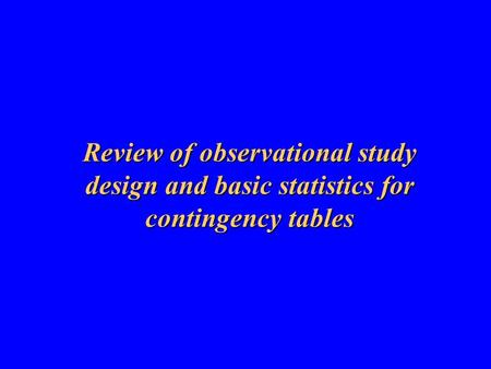 Review of observational study design and basic statistics for contingency tables.