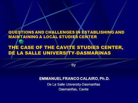 QUESTIONS AND CHALLENGES IN ESTABLISHING AND MAINTAINING A LOCAL STUDIES CENTER THE CASE OF THE CAVITE STUDIES CENTER, DE LA SALLE UNIVERSITY-DASMARINAS.
