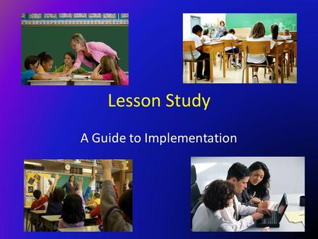 "Lesson Study A Guide to Implementation. Elbert Hubbard ""The teacher is the one who gets the most out of the lessons, and the true teacher is the learner."""