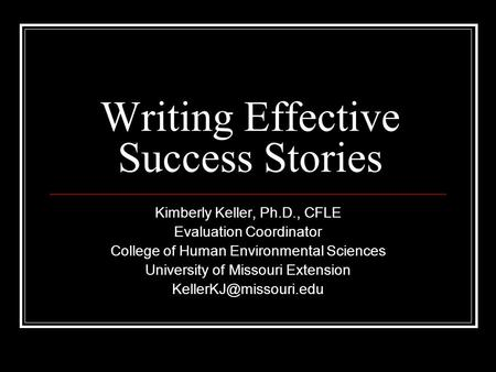 Writing Effective Success Stories Kimberly Keller, Ph.D., CFLE Evaluation Coordinator College of Human Environmental Sciences University of Missouri Extension.