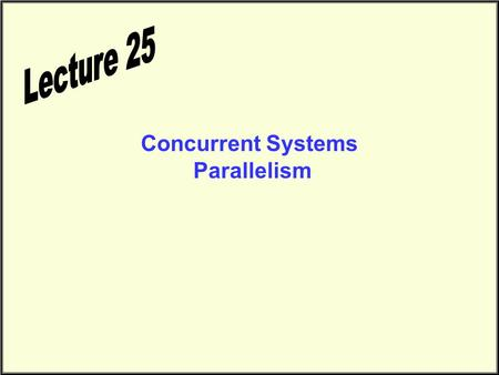 Concurrent Systems Parallelism. Final Exam Schedule CS1311 Sections L/M/N Tuesday/Thursday 10:00 A.M. Exam Scheduled for 8:00 Friday May 5, 2000 Physics.