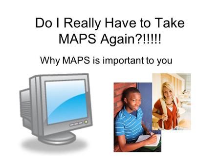 Do I Really Have to Take MAPS Again?!!!!! Why MAPS is important to you.