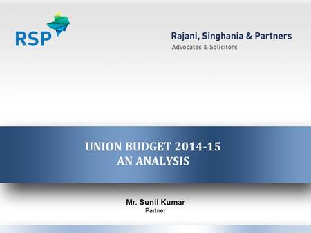 UNION BUDGET 2014-15 AN ANALYSIS Mr. Sunil Kumar Partner.