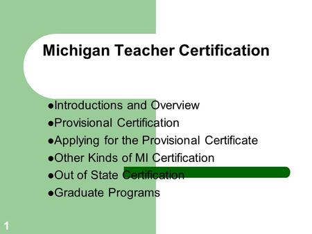 1 Michigan Teacher Certification Introductions and Overview Provisional Certification Applying for the Provisional Certificate Other Kinds of MI Certification.