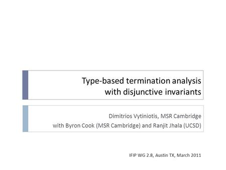 Type-based termination analysis with disjunctive invariants Dimitrios Vytiniotis, MSR Cambridge with Byron Cook (MSR Cambridge) and Ranjit Jhala (UCSD)