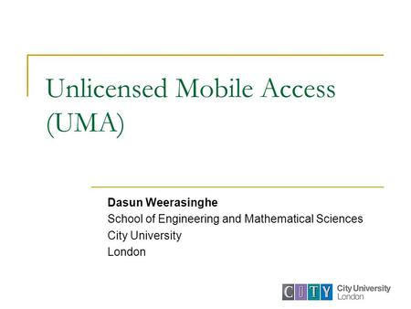 Unlicensed Mobile Access (UMA) Dasun Weerasinghe School of Engineering and Mathematical Sciences City University London.