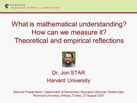 What is mathematical understanding? How can we measure it? Theoretical and empirical reflections Dr. Jon STAR Harvard University Seminar Presentation,
